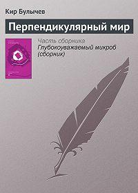 Кир Булычев -Перпендикулярный мир