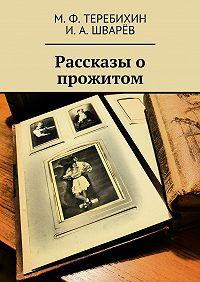 И. Шварёв, М. Теребихин - Рассказы о прожитом