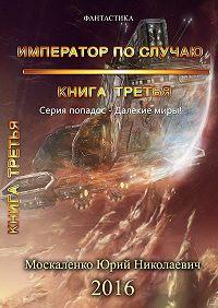 Юрий Москаленко -Далёкие миры. Книга третья. Император по случаю