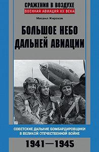 Михаил Жирохов -Большое небо дальней авиации. Советские дальние бомбардировщики в Великой Отечественной войне. 1941–1945