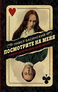 Павел Басинский -Посмотрите на меня. Тайная история Лизы Дьяконовой