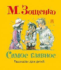 Михаил Зощенко -Самое главное. Рассказы для детей
