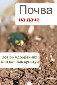 Илья Мельников - Всё об удобрениях для дачных культур