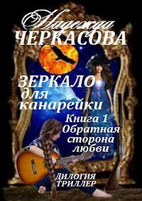 Надежда Черкасова -Зеркало для канарейки. Книга 1. Обратная сторона любви. Дилогия. Триллер