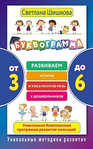 Светлана Шишкова -Буквограмма. От 3 до 6. Развиваем устную и письменную речь у дошкольников. Уникальная комплексная программа развития малышей