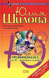 Юлия Шилова -Провинциалка, или Я – женщина-скандал
