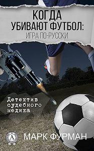 Марк Фурман - Когда убивают футбол: игра по-русски