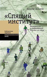 Андрей Захаров -«Спящий институт». Федерализм в современной России и в мире