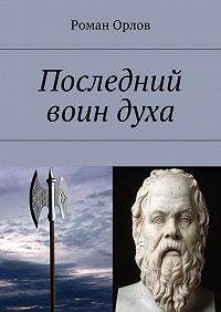 Роман Орлов -Последний воин духа