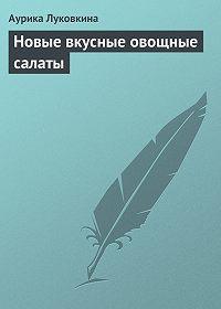 Аурика Луковкина - Новые вкусные овощные салаты