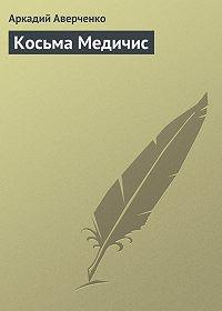 Аркадий Аверченко -Косьма Медичис