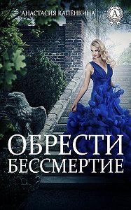 Анастасия Капёнкина -Обрести бессмертие