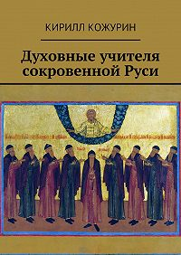 Кирилл Кожурин - Духовные учителя сокровенной Руси