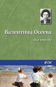 Валентина Осеева -Всё вместе