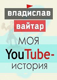 Владислав Вайтар - Моя YouTube-история