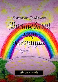 Виктория Гладышева -Волшебный мир желаний. Во сне и наяву