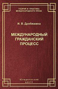 Ирина Дробязкина -Международный гражданский процесс