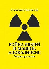 Александр Колбенев -Война людей и машин. Апокалипсис. Сборник рассказов