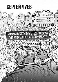 Сергей Чуев -Коммуникативные технологии политического менеджмента