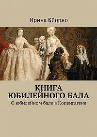 Ирина Бйорно -Книга юбилейногобала. Оюбилейном бале вКопенгагене