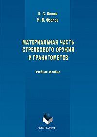 Константин Фокин -Материальная часть стрелкового оружия и гранатометов