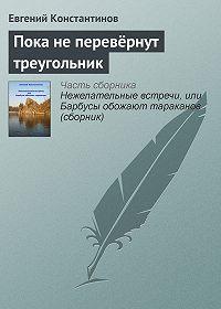 Евгений Константинов -Пока не перевёрнут треугольник