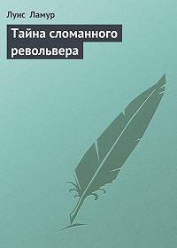 Луис Ламур -Тайна сломанного револьвера