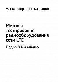 Александр Константинов - Методы тестирования радиооборудования сетиLTE. Подробный анализ