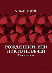 Алексей Носков -Рожденный, или Никто невечен. Книга первая