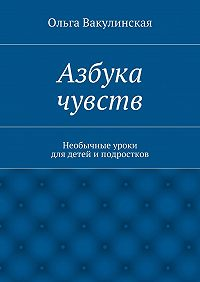 Ольга Вакулинская - Азбука чувств. Необычные уроки для детей иподростков