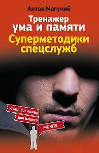 Антон Могучий -Тренажер ума и памяти. Суперметодики спецслужб