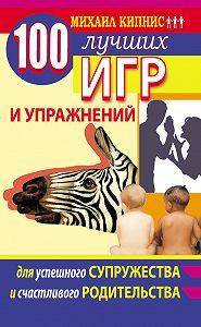 Михаил Кипнис - 100 лучших игр и упражнений для успешного супружества и счастливого родительства