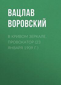 Вацлав Воровский -В кривом зеркале. Провокатор (23 января 1909 г.)
