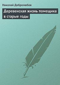 Николай Добролюбов - Деревенская жизнь помещика в старые годы