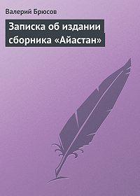 Валерий Брюсов -Записка обиздании сборника «Айастан»