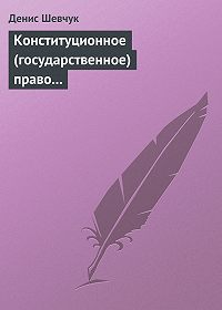 Денис Шевчук -Конституционное (государственное) право зарубежных стран: учебное пособие