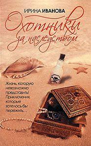 Ирина Владимировна Иванова -Охотники за наследством