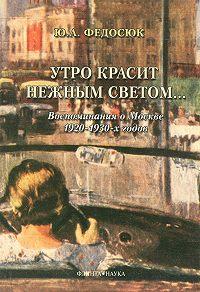 Юрий Александрович Федосюк - Утро красит нежным светом… Воспоминания о Москве 1920–1930-х годов