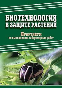 Е. Ченикалова, М. Добронравова, Д. Павлов - Биотехнология в защите растений. Практикум по выполнению лабораторных работ