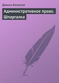 Данила Белоусов -Административное право. Шпаргалка