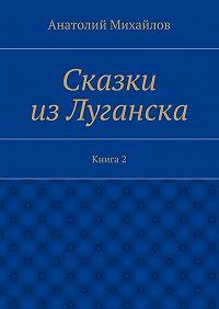Анатолий Михайлов - Сказки изЛуганска. Книга 2