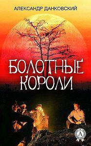 Александр Данковский -Болотные короли