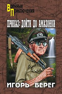 Игорь Берег -Приказ: дойти до Амазонки