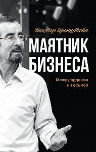 Виктор Бронштейн -Маятник бизнеса. Между орденом и тюрьмой