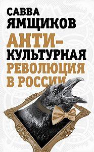 Савва Ямщиков -Антикультурная революция в России
