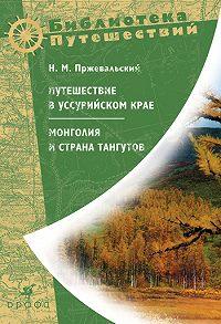 Николай Михайлович Пржевальский -Путешествие в Уссурийском крае. Монголия и страна тангутов
