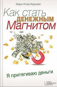 Мэри-Клер Карлайл -Как стать денежным магнитом