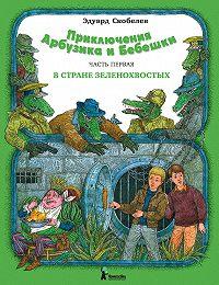 Эдуард Скобелев -Приключения Арбузика и Бебешки. В стране зеленохвостых