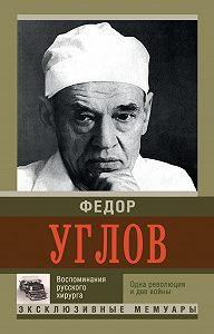 Федор Углов - Воспоминание русского хирурга. Одна революция и две войны