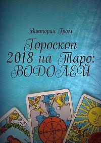 Виктория Гром -Гороскоп 2018наТаро: Водолей